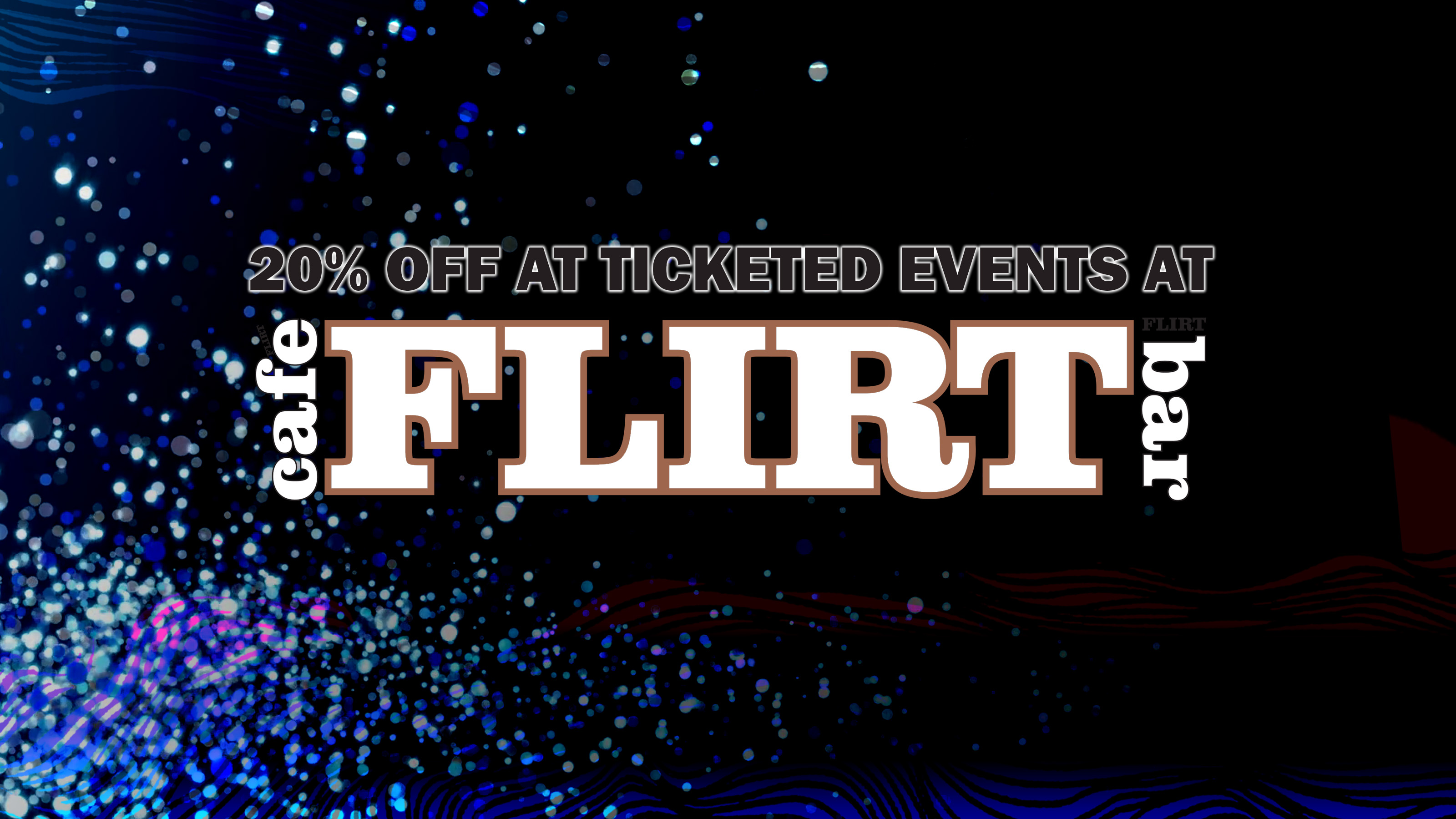 Ticketed Events @ Flirt Cafe/Bar